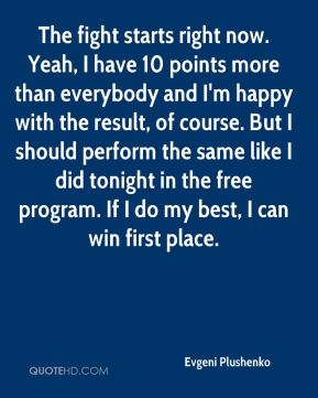 Evgeni Plushenko - The fight starts right now. Yeah, I have 10 points more than everybody and I'm happy with the result, of course. But I should perform the same like I did tonight in the free program. If I do my best, I can win first place.