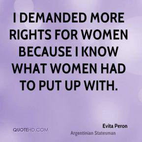 Evita Peron - I demanded more rights for women because I know what women had to put up with.
