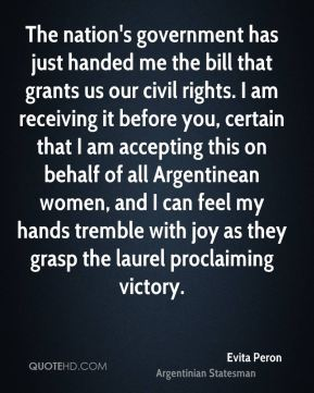 The nation's government has just handed me the bill that grants us our civil rights. I am receiving it before you, certain that I am accepting this on behalf of all Argentinean women, and I can feel my hands tremble with joy as they grasp the laurel proclaiming victory.