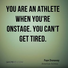 You are an athlete when you're onstage. You can't get tired.