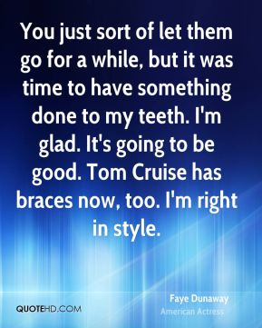 You just sort of let them go for a while, but it was time to have something done to my teeth. I'm glad. It's going to be good. Tom Cruise has braces now, too. I'm right in style.