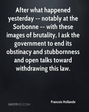 After what happened yesterday -- notably at the Sorbonne -- with these images of brutality, I ask the government to end its obstinacy and stubbornness and open talks toward withdrawing this law.