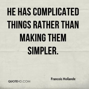 He has complicated things rather than making them simpler.