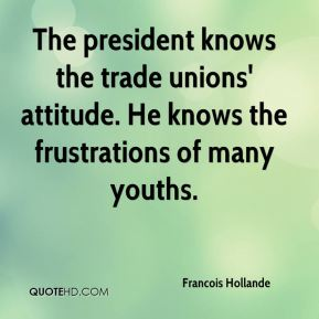 Francois Hollande - The president knows the trade unions' attitude. He knows the frustrations of many youths.