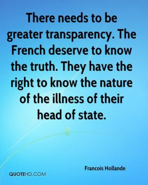 There needs to be greater transparency. The French deserve to know the truth. They have the right to know the nature of the illness of their head of state.