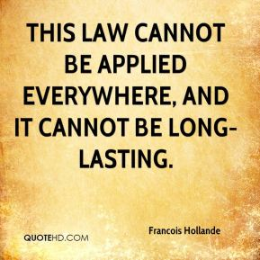 Francois Hollande - This law cannot be applied everywhere, and it cannot be long-lasting.