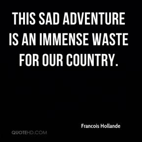 This sad adventure is an immense waste for our country.