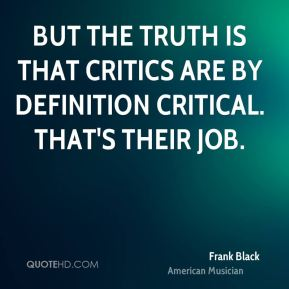 But the truth is that critics are by definition critical. That's their job.