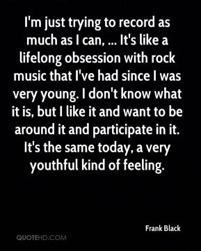 Frank Black - I'm just trying to record as much as I can, ... It's like a lifelong obsession with rock music that I've had since I was very young. I don't know what it is, but I like it and want to be around it and participate in it. It's the same today, a very youthful kind of feeling.