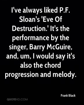 Frank Black - I've always liked P.F. Sloan's 'Eve Of Destruction.' It's the performance by the singer, Barry McGuire, and, um, I would say it's also the chord progression and melody.