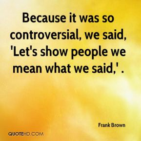 Because it was so controversial, we said, 'Let's show people we mean what we said,' .
