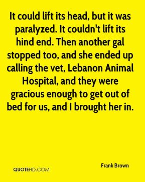 Frank Brown - It could lift its head, but it was paralyzed. It couldn't lift its hind end. Then another gal stopped too, and she ended up calling the vet, Lebanon Animal Hospital, and they were gracious enough to get out of bed for us, and I brought her in.