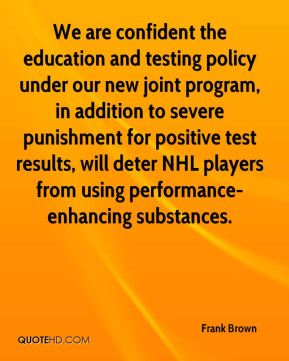 We are confident the education and testing policy under our new joint program, in addition to severe punishment for positive test results, will deter NHL players from using performance-enhancing substances.