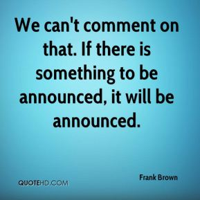 Frank Brown - We can't comment on that. If there is something to be announced, it will be announced.