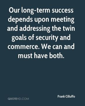 Our long-term success depends upon meeting and addressing the twin goals of security and commerce. We can and must have both.