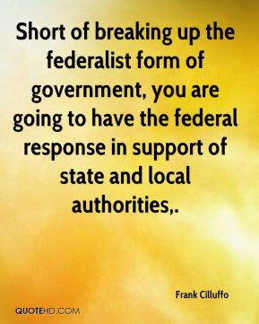 Short of breaking up the federalist form of government, you are going to have the federal response in support of state and local authorities.