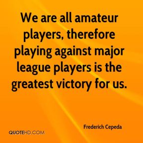 We are all amateur players, therefore playing against major league players is the greatest victory for us.