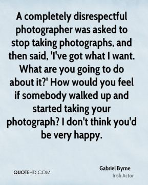 A completely disrespectful photographer was asked to stop taking photographs, and then said, 'I've got what I want. What are you going to do about it?' How would you feel if somebody walked up and started taking your photograph? I don't think you'd be very happy.