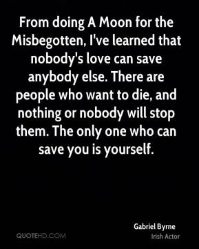 From doing A Moon for the Misbegotten, I've learned that nobody's love can save anybody else. There are people who want to die, and nothing or nobody will stop them. The only one who can save you is yourself.