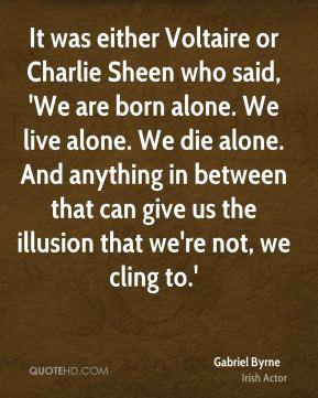 It was either Voltaire or Charlie Sheen who said, 'We are born alone. We live alone. We die alone. And anything in between that can give us the illusion that we're not, we cling to.'