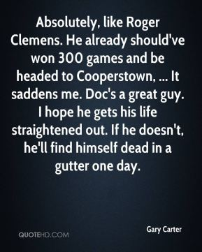 Gary Carter - Absolutely, like Roger Clemens. He already should've won 300 games and be headed to Cooperstown, ... It saddens me. Doc's a great guy. I hope he gets his life straightened out. If he doesn't, he'll find himself dead in a gutter one day.