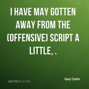 Gary Carter - I have may gotten away from the (offensive) script a little, .