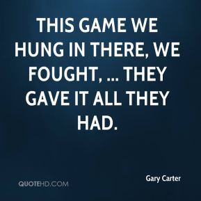 Gary Carter - This game we hung in there, we fought, ... They gave it all they had.