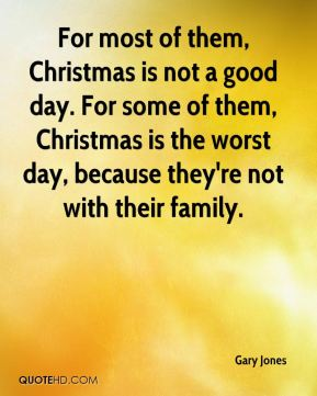 For most of them, Christmas is not a good day. For some of them, Christmas is the worst day, because they're not with their family.