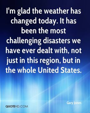 Gary Jones - I'm glad the weather has changed today. It has been the most challenging disasters we have ever dealt with, not just in this region, but in the whole United States.