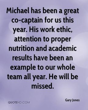 Gary Jones - Michael has been a great co-captain for us this year. His work ethic, attention to proper nutrition and academic results have been an example to our whole team all year. He will be missed.