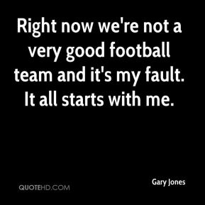 Gary Jones - Right now we're not a very good football team and it's my fault. It all starts with me.