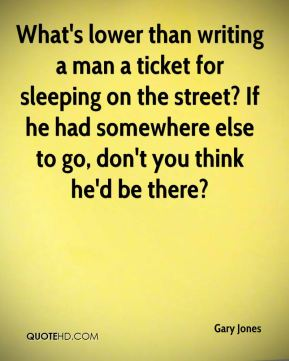 Gary Jones - What's lower than writing a man a ticket for sleeping on the street? If he had somewhere else to go, don't you think he'd be there?