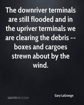 Gary LaGrange - The downriver terminals are still flooded and in the upriver terminals we are clearing the debris -- boxes and cargoes strewn about by the wind.
