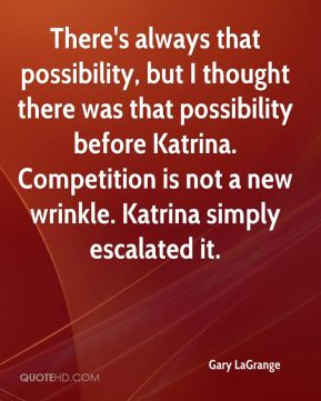Gary LaGrange - There's always that possibility, but I thought there was that possibility before Katrina. Competition is not a new wrinkle. Katrina simply escalated it.