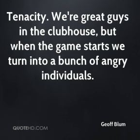 Geoff Blum - Tenacity. We're great guys in the clubhouse, but when the game starts we turn into a bunch of angry individuals.