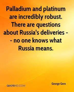 George Gero - Palladium and platinum are incredibly robust. There are questions about Russia's deliveries -- no one knows what Russia means.