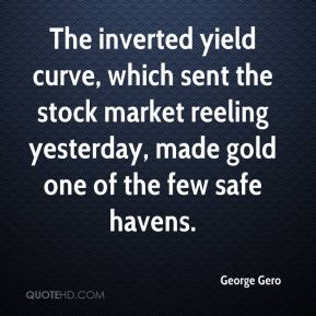George Gero - The inverted yield curve, which sent the stock market reeling yesterday, made gold one of the few safe havens.