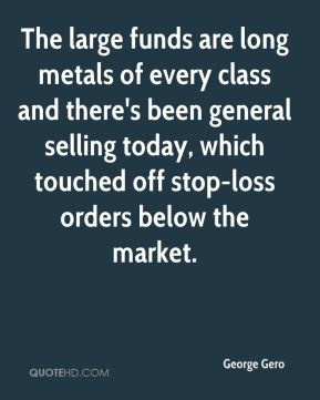 George Gero - The large funds are long metals of every class and there's been general selling today, which touched off stop-loss orders below the market.