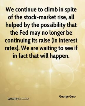 George Gero - We continue to climb in spite of the stock-market rise, all helped by the possibility that the Fed may no longer be continuing its raise (in interest rates). We are waiting to see if in fact that will happen.
