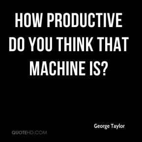 George Taylor - How productive do you think that machine is?