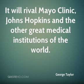 George Taylor - It will rival Mayo Clinic, Johns Hopkins and the other great medical institutions of the world.