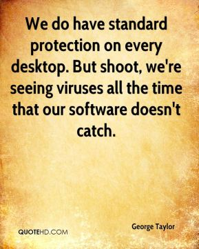 George Taylor - We do have standard protection on every desktop. But shoot, we're seeing viruses all the time that our software doesn't catch.