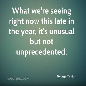 George Taylor - What we're seeing right now this late in the year, it's unusual but not unprecedented.