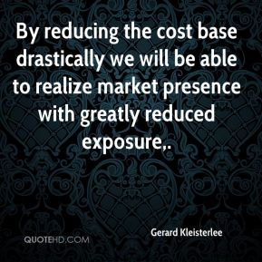 Gerard Kleisterlee - By reducing the cost base drastically we will be able to realize market presence with greatly reduced exposure.