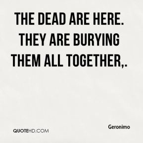Geronimo - The dead are here. They are burying them all together.