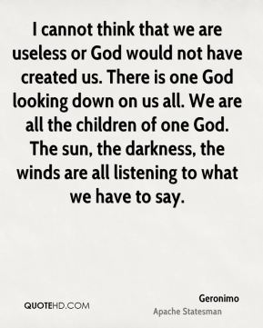 Geronimo - I cannot think that we are useless or God would not have created us. There is one God looking down on us all. We are all the children of one God. The sun, the darkness, the winds are all listening to what we have to say.