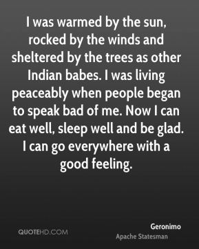I was warmed by the sun, rocked by the winds and sheltered by the trees as other Indian babes. I was living peaceably when people began to speak bad of me. Now I can eat well, sleep well and be glad. I can go everywhere with a good feeling.