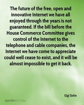 Gigi Sohn - The future of the free, open and innovative Internet we have all enjoyed through the years is not guaranteed. If the bill before the House Commerce Committee gives control of the Internet to the telephone and cable companies, the Internet we have come to appreciate could well cease to exist, and it will be almost impossible to get it back.