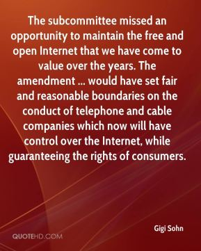 Gigi Sohn - The subcommittee missed an opportunity to maintain the free and open Internet that we have come to value over the years. The amendment ... would have set fair and reasonable boundaries on the conduct of telephone and cable companies which now will have control over the Internet, while guaranteeing the rights of consumers.