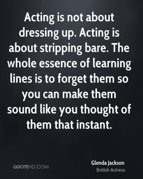Acting is not about dressing up. Acting is about stripping bare. The whole essence of learning lines is to forget them so you can make them sound like you thought of them that instant.